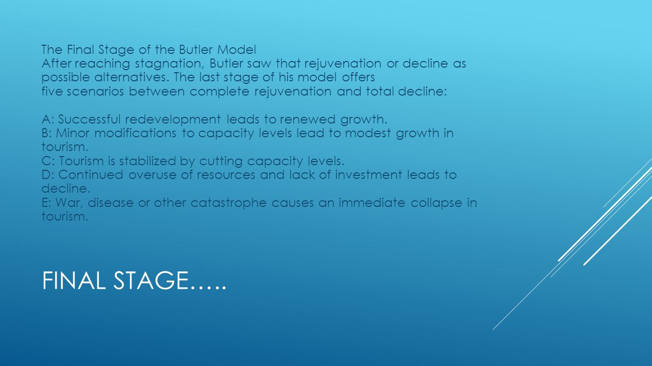 The Final Stage of the Butler Model After reaching stagnation, Butler saw that rejuvenation or decline as possible alternatives. The last stage of his model offers five scenarios between complete rejuvenation and total decline: A: Successful redevelopment leads to renewed growth. B: Minor modifications to capacity levels lead to modest growth in tourism. C: Tourism is stabilized by cutting capacity levels. D: Continued overuse of resources and lack of investment leads to decline. E: War, disease or other catastrophe causes an immediate collapse in tourism.