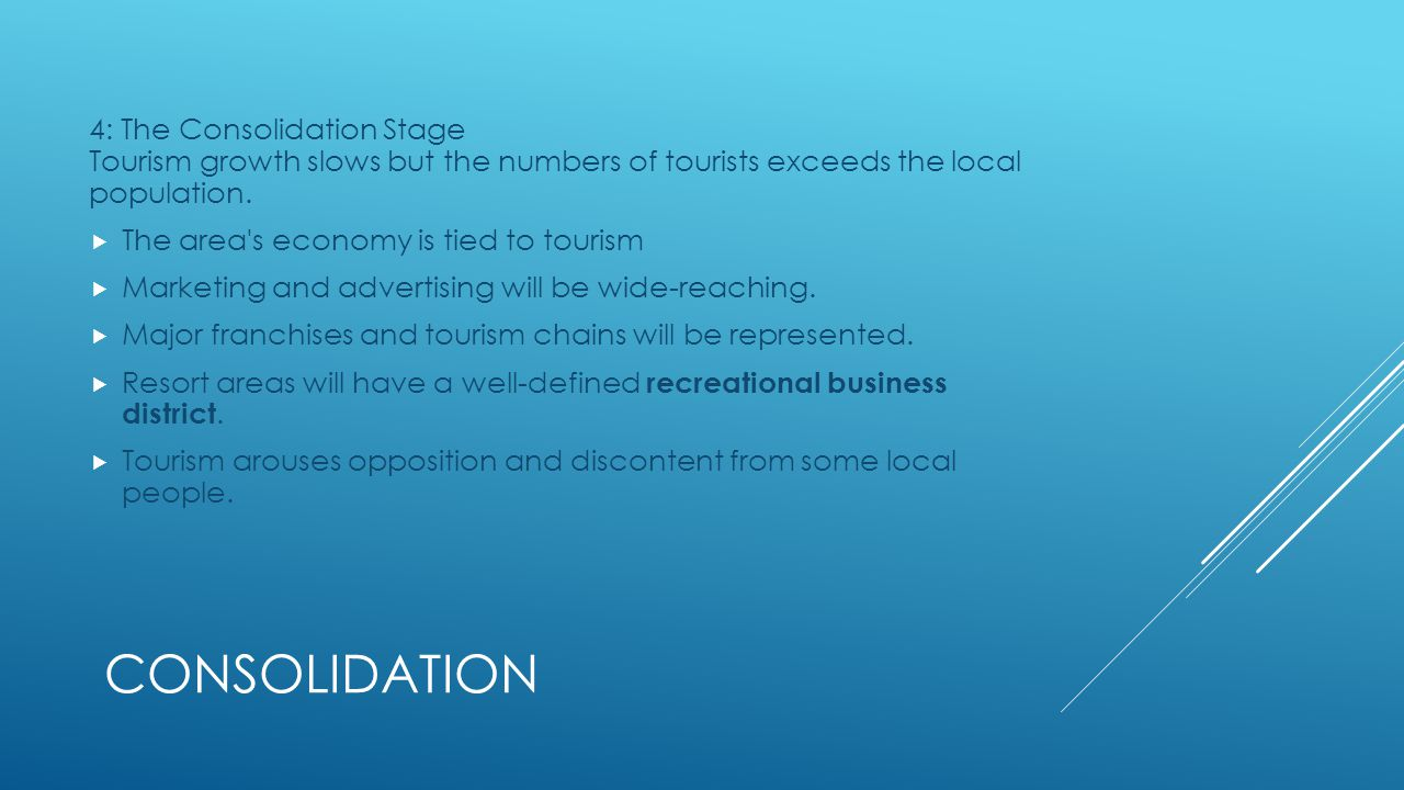 4: The Consolidation Stage Tourism growth slows but the numbers of tourists exceeds the local population.