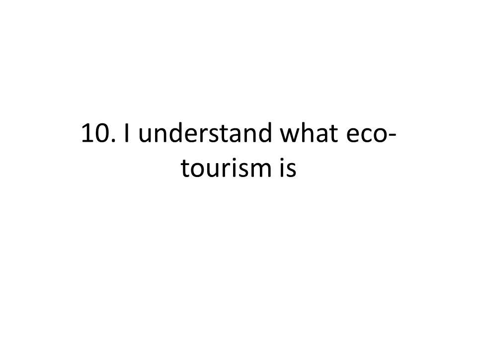 10. I understand what eco- tourism is