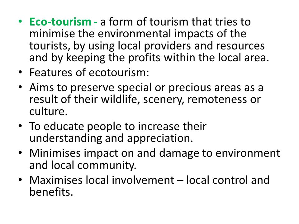 Eco-tourism - a form of tourism that tries to minimise the environmental impacts of the tourists, by using local providers and resources and by keeping the profits within the local area.