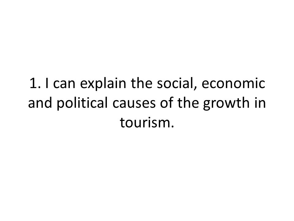 1. I can explain the social, economic and political causes of the growth in tourism.