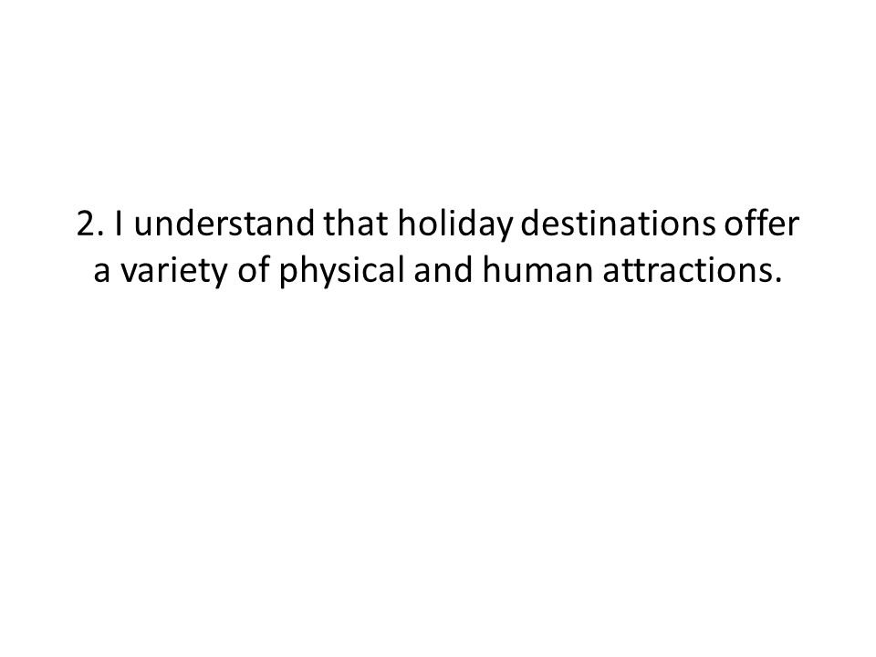 2. I understand that holiday destinations offer a variety of physical and human attractions.