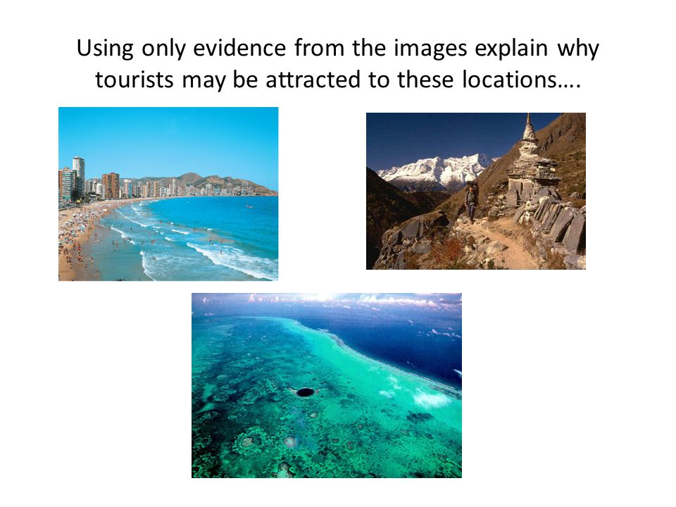 Using only evidence from the images explain why tourists may be attracted to these locations….