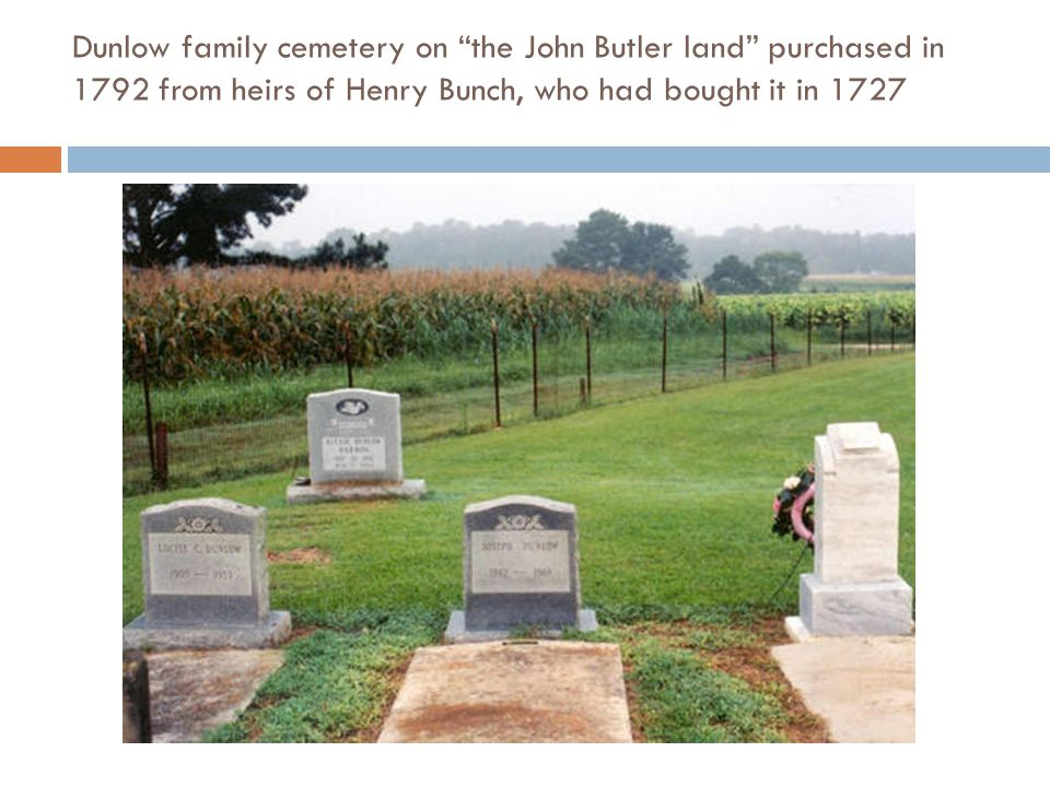 Dunlow family cemetery on the John Butler land purchased in 1792 from heirs of Henry Bunch, who had bought it in 1727