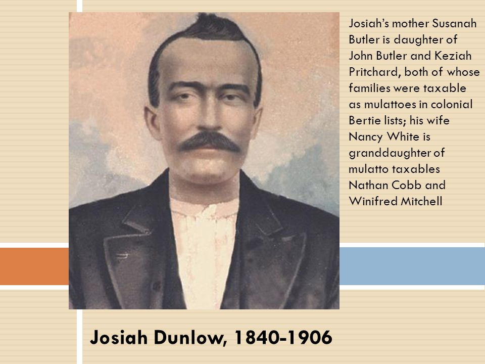 Josiah's mother Susanah Butler is daughter of John Butler and Keziah Pritchard, both of whose families were taxable as mulattoes in colonial Bertie lists; his wife Nancy White is granddaughter of mulatto taxables Nathan Cobb and Winifred Mitchell