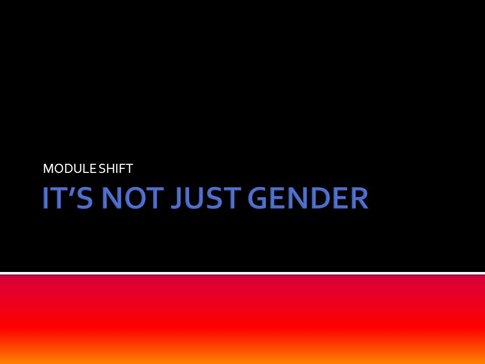 MODULE SHIFT IT'S NOT JUST GENDER