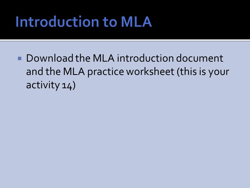 Introduction to MLA Download the MLA introduction document and the MLA practice worksheet (this is your activity 14)
