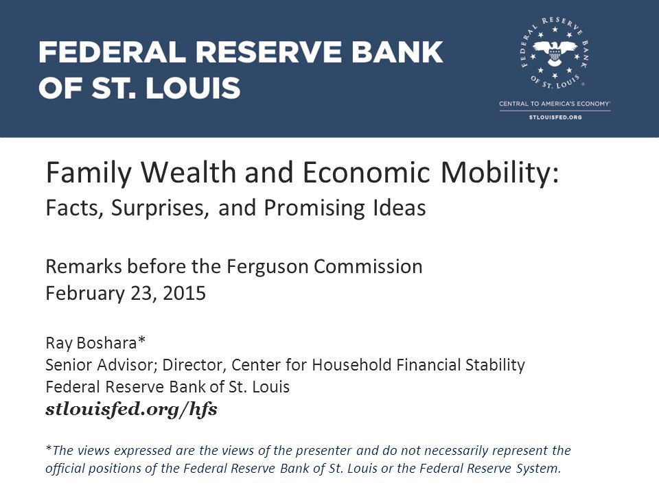Family Wealth and Economic Mobility: Facts, Surprises, and Promising Ideas Remarks before the Ferguson Commission February 23, 2015 Ray Boshara* Senior Advisor; Director, Center for Household Financial Stability Federal Reserve Bank of St.