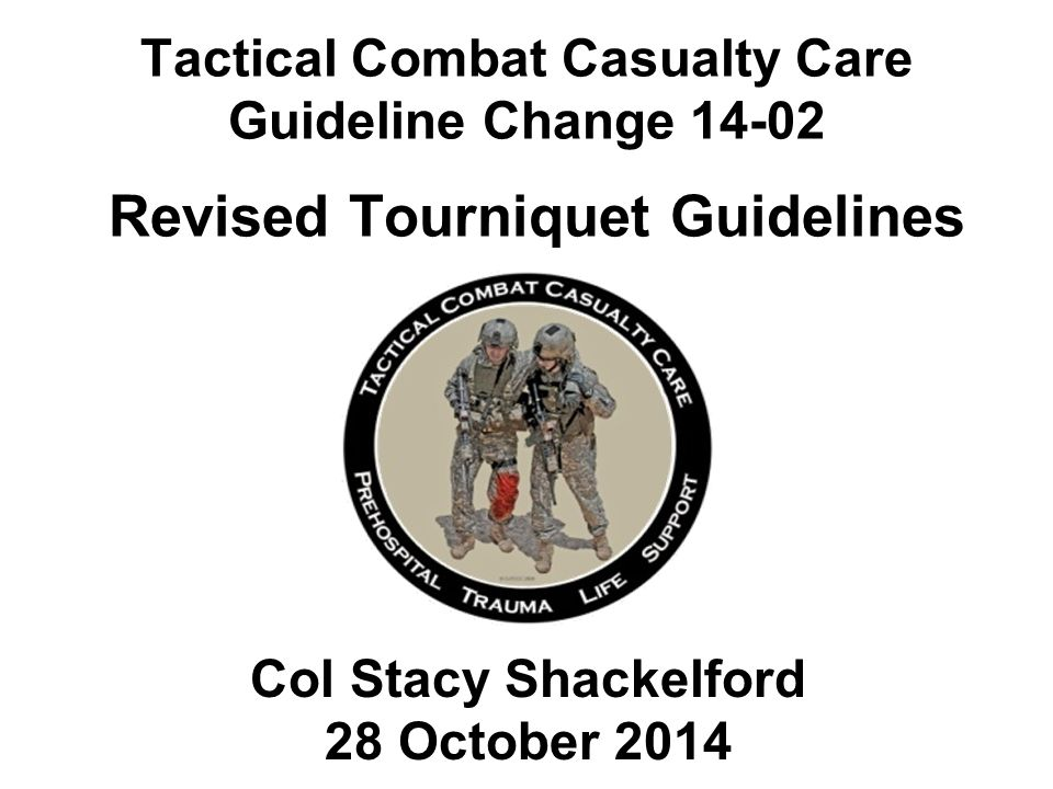 Tactical Combat Casualty Care Guideline Change 14-02 Revised Tourniquet Guidelines