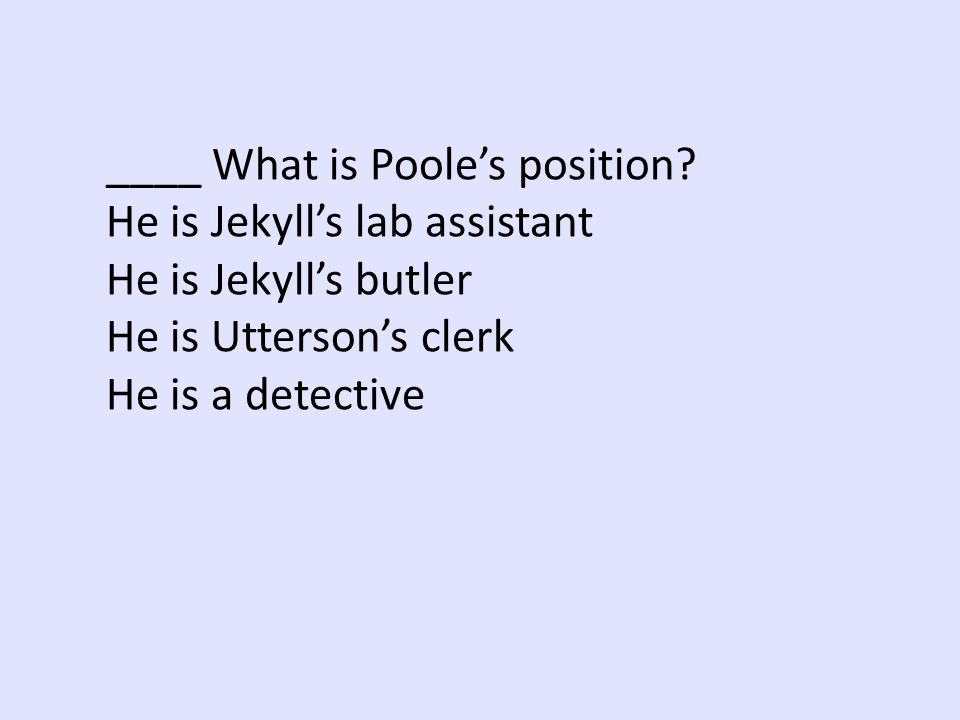 ____ What is Poole's position He is Jekyll's lab assistant. He is Jekyll's butler. He is Utterson's clerk.