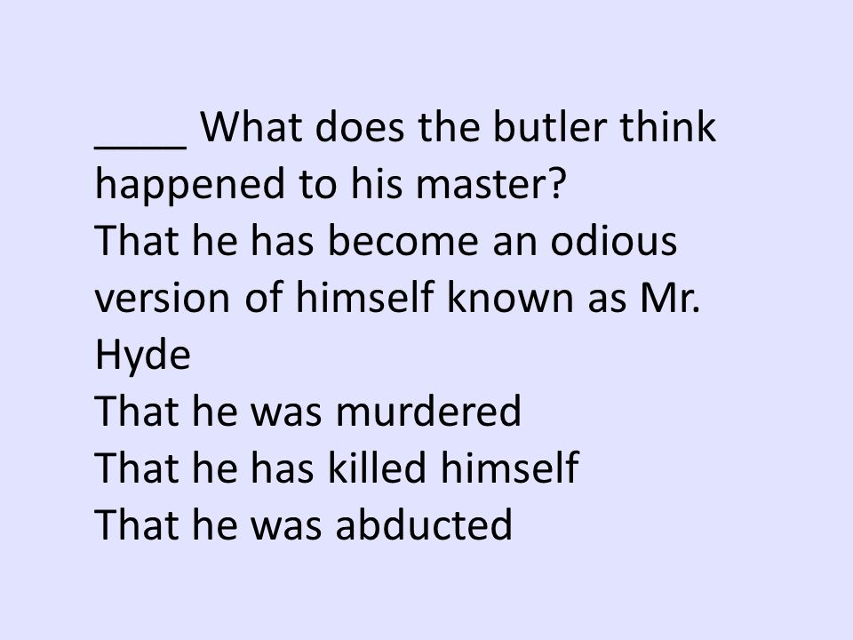 ____ What does the butler think happened to his master