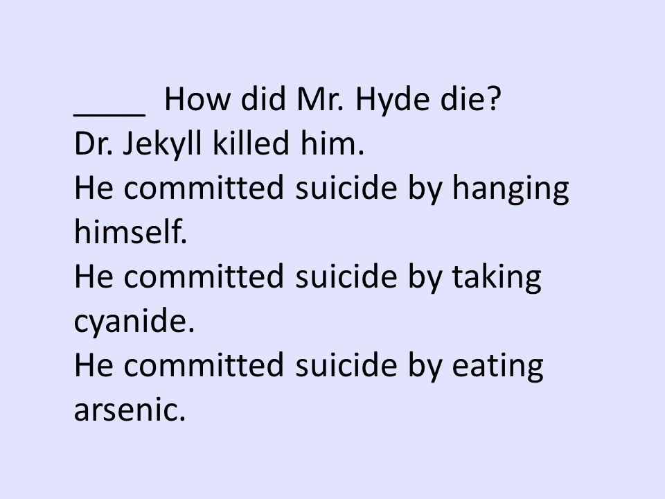 ____ How did Mr. Hyde die Dr. Jekyll killed him. He committed suicide by hanging himself. He committed suicide by taking cyanide.