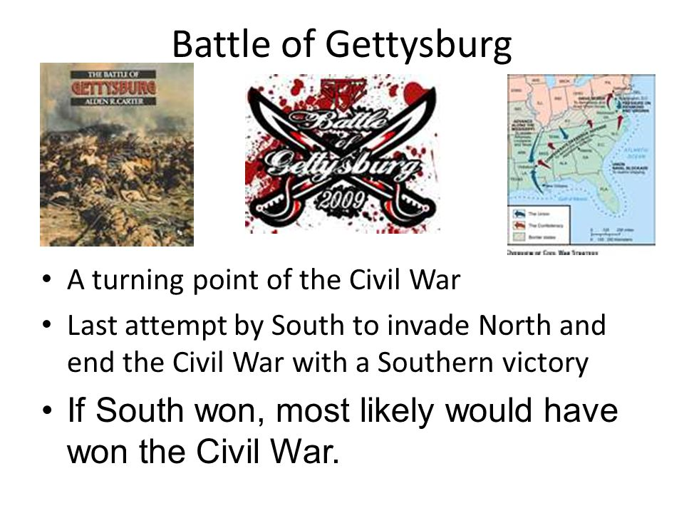Battle of Gettysburg A turning point of the Civil War. Last attempt by South to invade North and end the Civil War with a Southern victory.