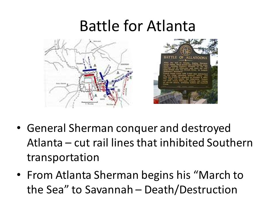 Battle for Atlanta General Sherman conquer and destroyed Atlanta – cut rail lines that inhibited Southern transportation.
