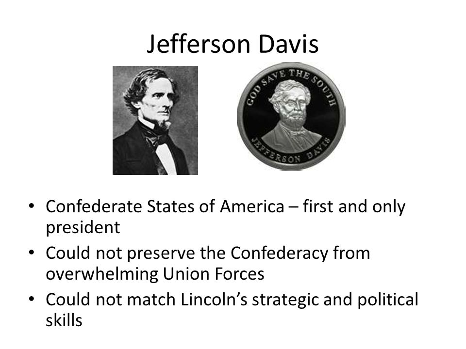 Jefferson Davis Confederate States of America – first and only president. Could not preserve the Confederacy from overwhelming Union Forces.