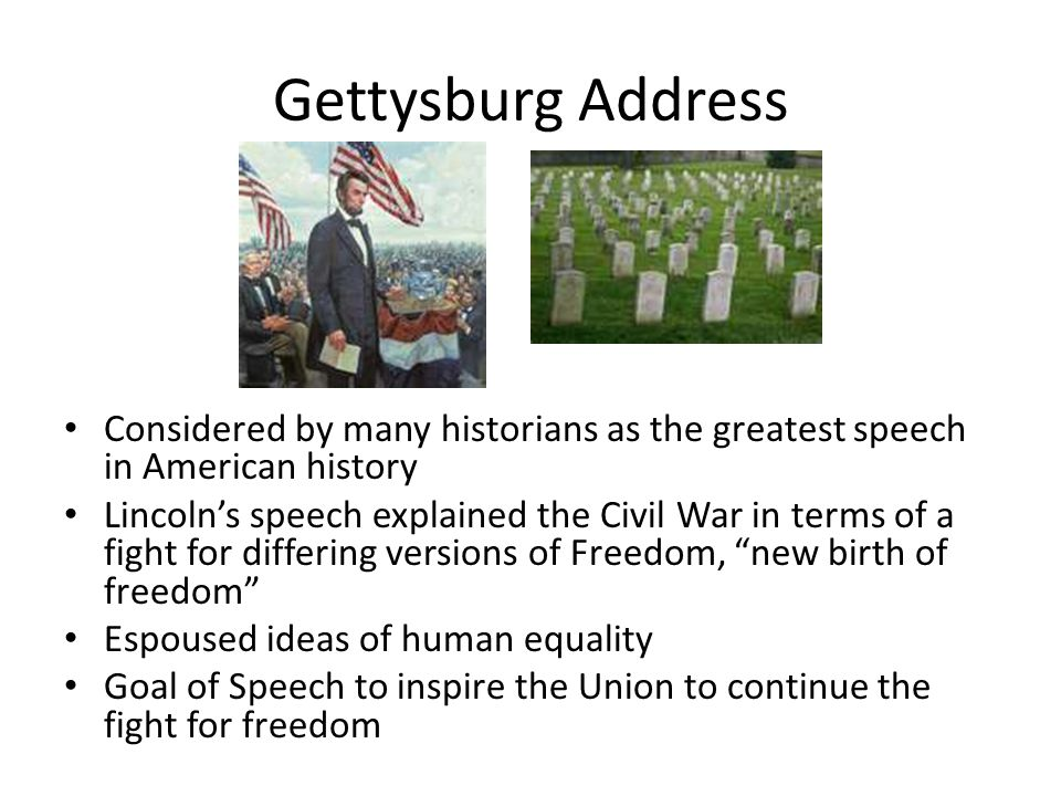 Gettysburg Address Considered by many historians as the greatest speech in American history.