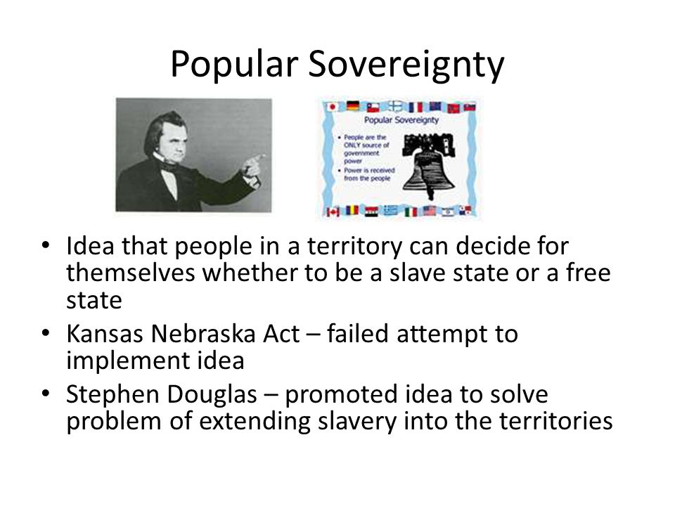 Popular Sovereignty Idea that people in a territory can decide for themselves whether to be a slave state or a free state.