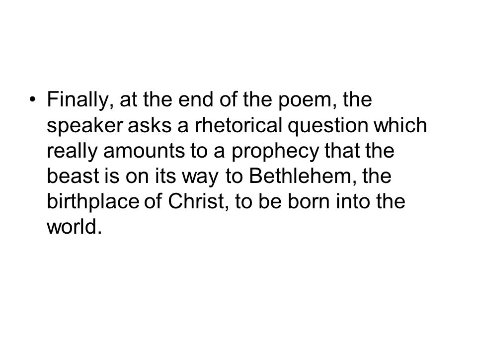 Finally, at the end of the poem, the speaker asks a rhetorical question which really amounts to a prophecy that the beast is on its way to Bethlehem, the birthplace of Christ, to be born into the world.