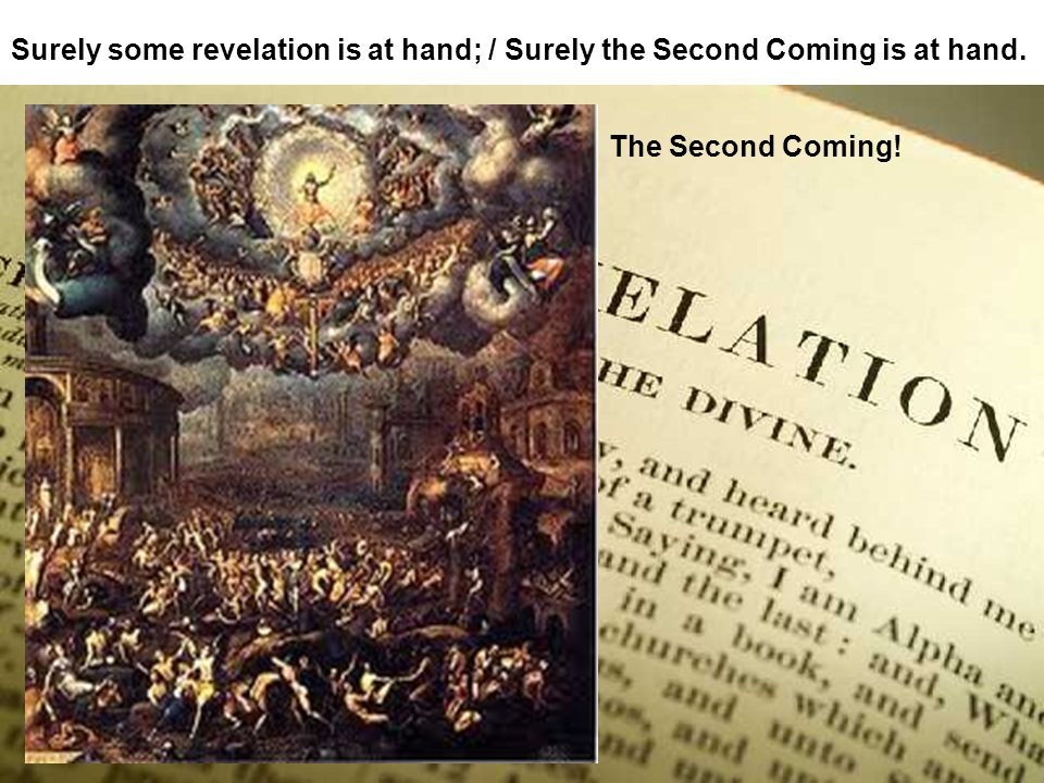 Surely some revelation is at hand; / Surely the Second Coming is at hand.