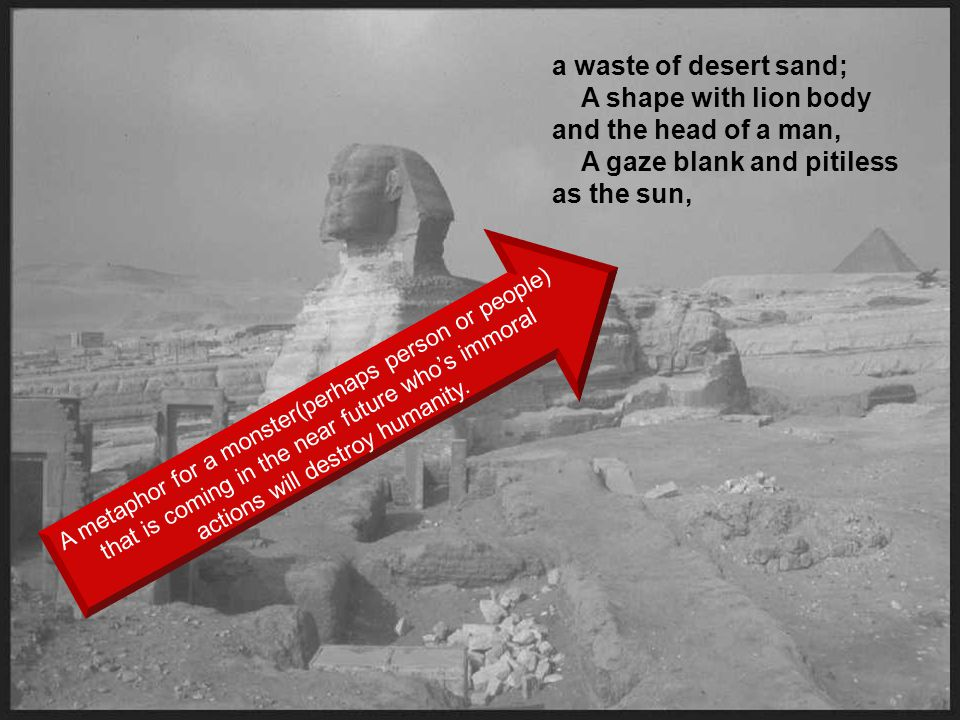 a waste of desert sand; A shape with lion body and the head of a man, A gaze blank and pitiless as the sun,