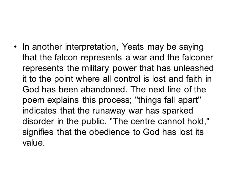 In another interpretation, Yeats may be saying that the falcon represents a war and the falconer represents the military power that has unleashed it to the point where all control is lost and faith in God has been abandoned.