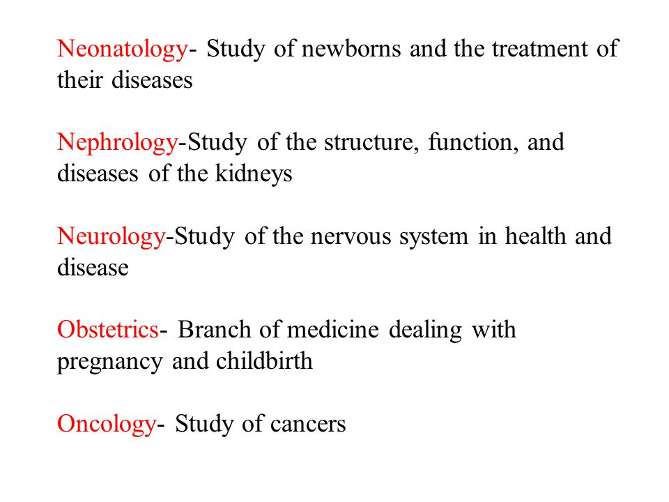 Neonatology- Study of newborns and the treatment of their diseases