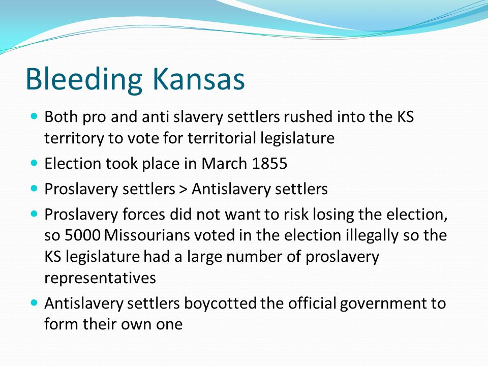 Bleeding Kansas Both pro and anti slavery settlers rushed into the KS territory to vote for territorial legislature.
