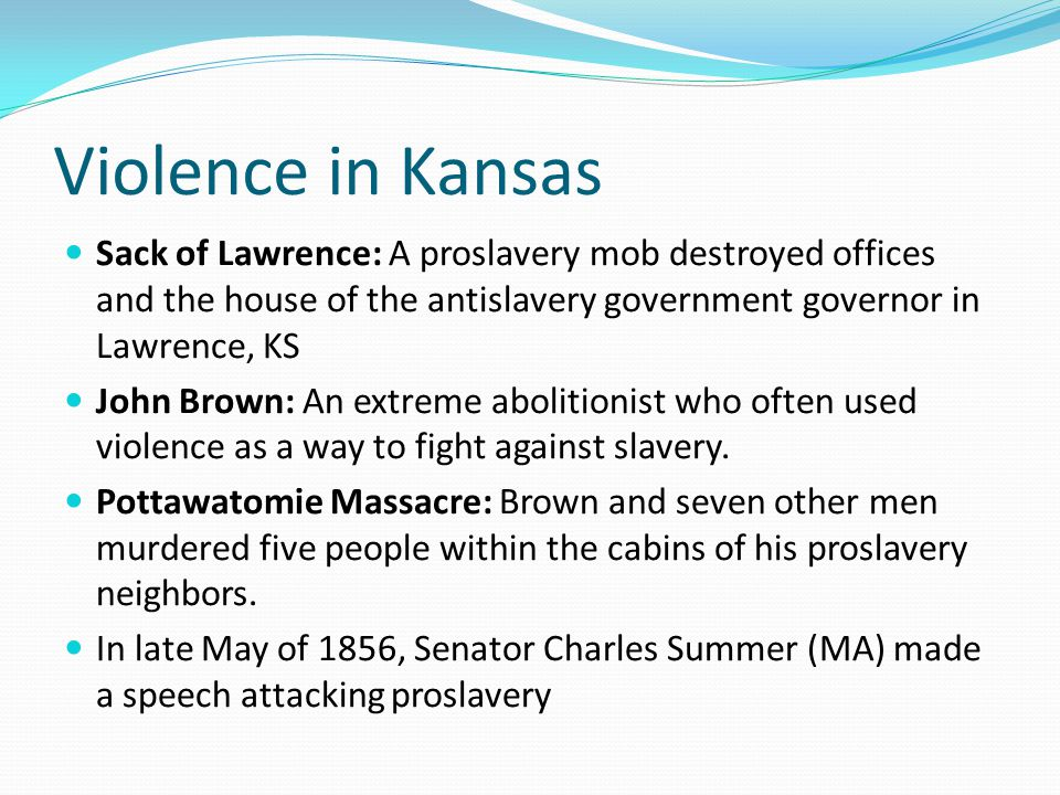 Violence in Kansas Sack of Lawrence: A proslavery mob destroyed offices and the house of the antislavery government governor in Lawrence, KS.