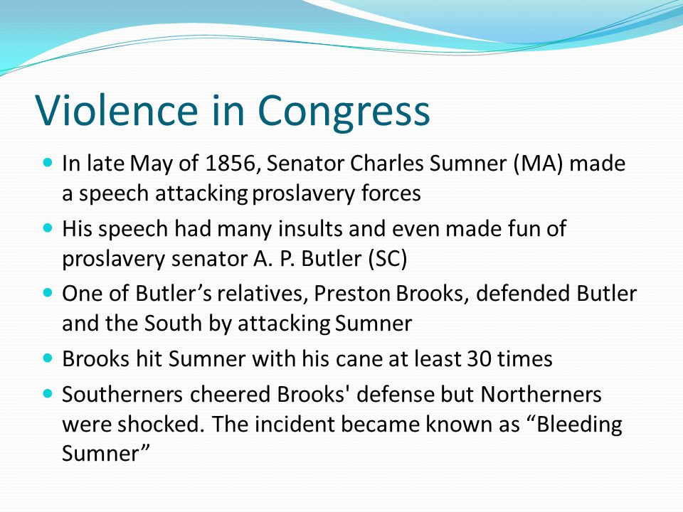 Violence in Congress In late May of 1856, Senator Charles Sumner (MA) made a speech attacking proslavery forces.