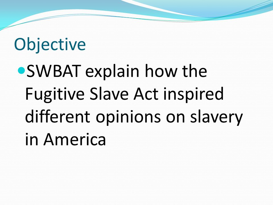 Objective SWBAT explain how the Fugitive Slave Act inspired different opinions on slavery in America.