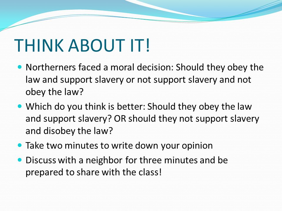 THINK ABOUT IT! Northerners faced a moral decision: Should they obey the law and support slavery or not support slavery and not obey the law