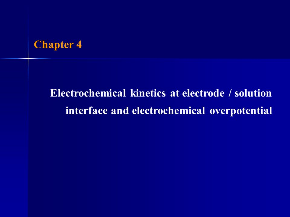 Chapter 4 Electrochemical kinetics at electrode / solution interface and electrochemical overpotential.