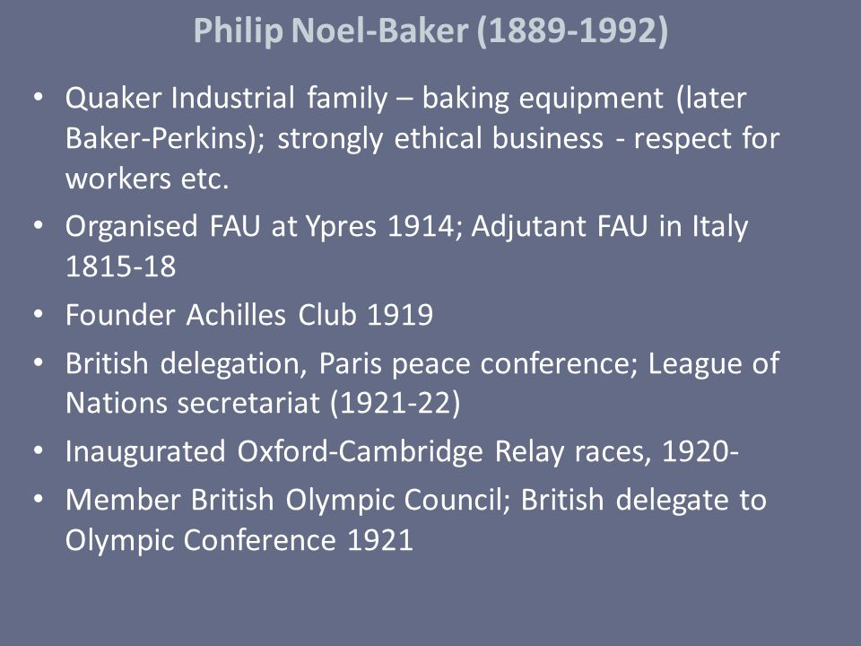 Philip Noel-Baker (1889-1992) Quaker Industrial family – baking equipment (later Baker-Perkins); strongly ethical business - respect for workers etc.