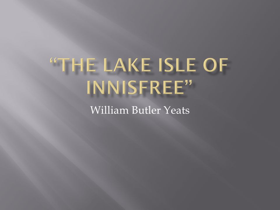 an analysis of the lake isle of innisfree by william butler yeats In william butler yeats poem 'the lake isle of innisfree,' the author presents an  idyllic setting in this lesson, we will both summarize and.