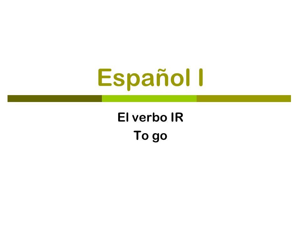 Español I El verbo IR To go