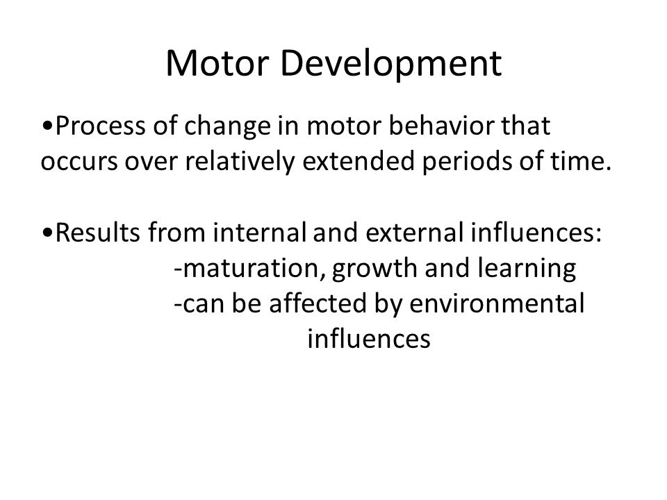 Motor Development •Process of change in motor behavior that occurs over relatively extended periods of time.