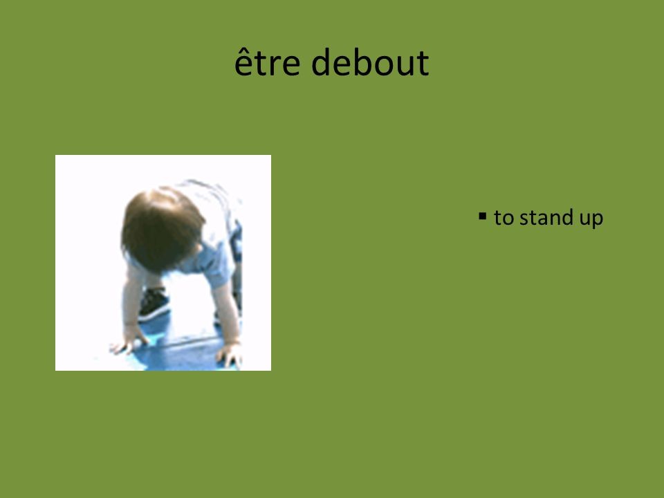 être debout to stand up