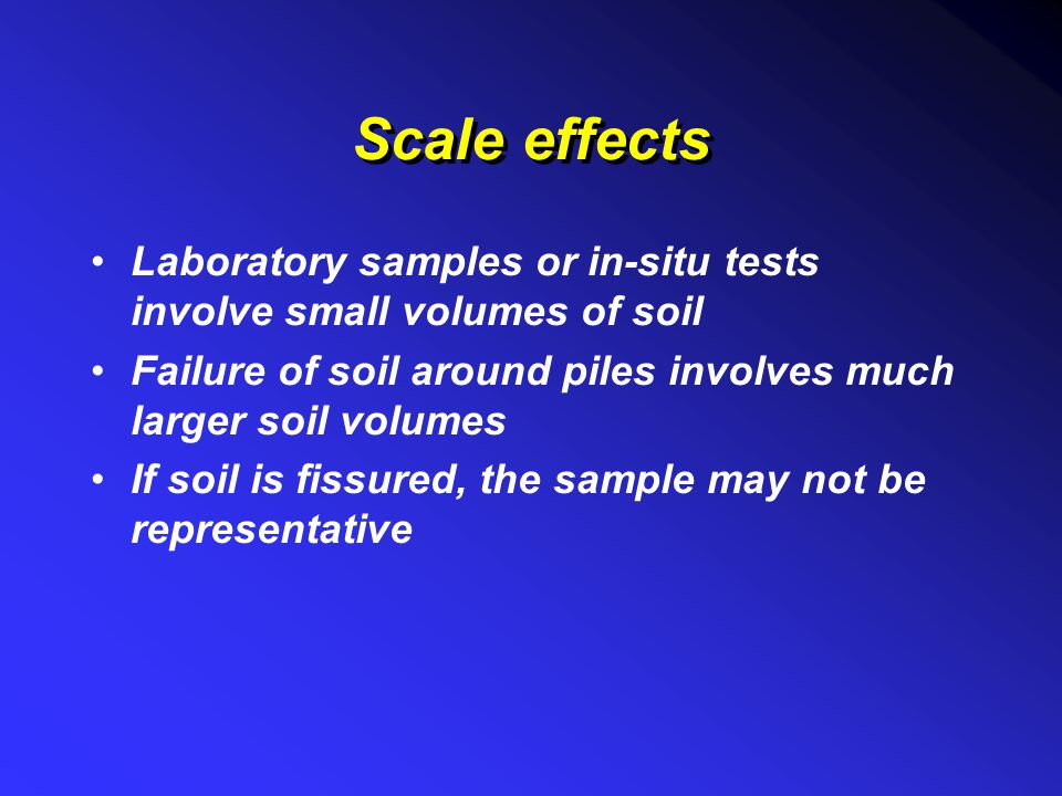 Scale effects Laboratory samples or in-situ tests involve small volumes of soil. Failure of soil around piles involves much larger soil volumes.