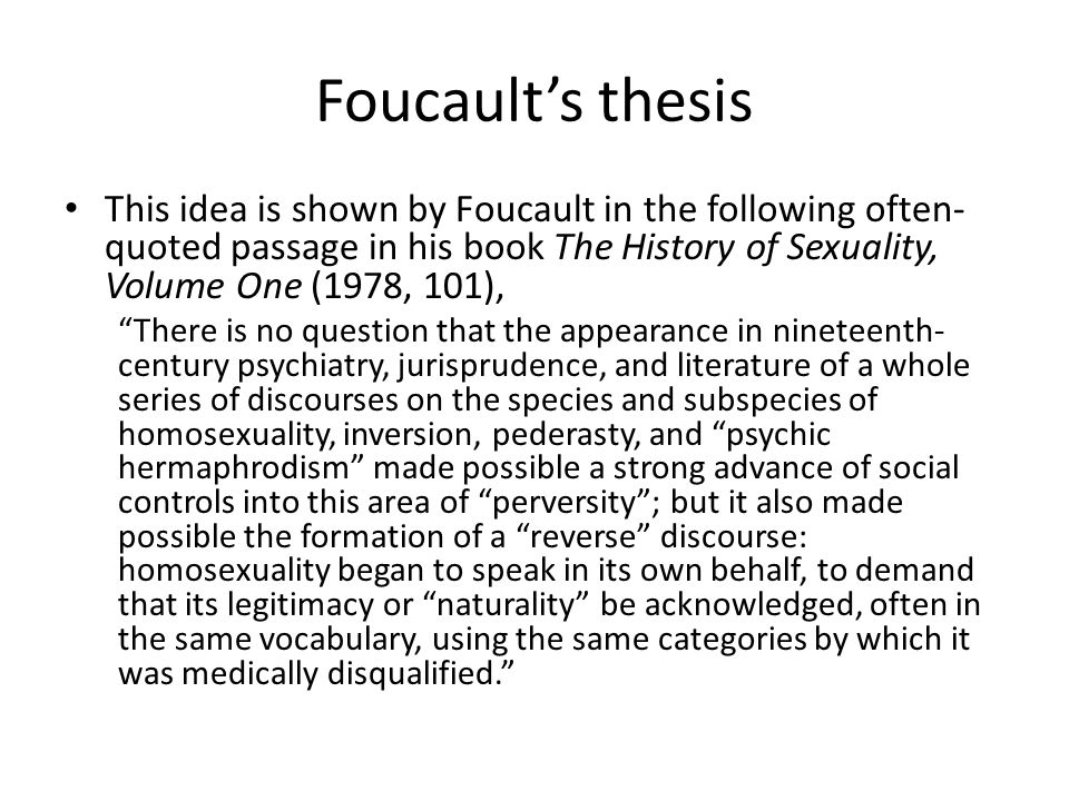 Foucault's thesis This idea is shown by Foucault in the following often-quoted passage in his book The History of Sexuality, Volume One (1978, 101),