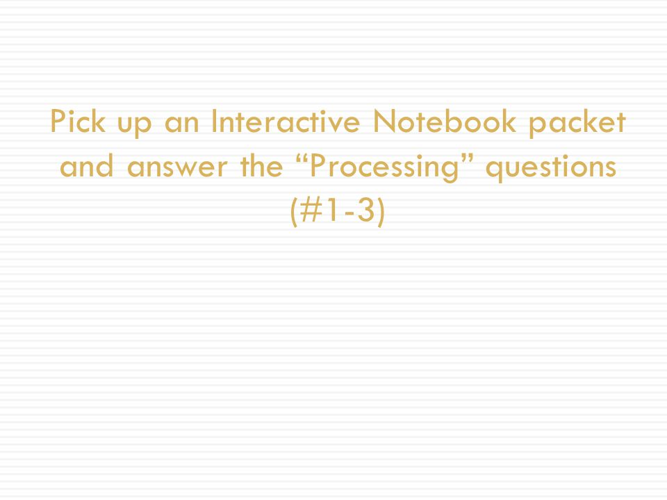 Pick up an Interactive Notebook packet and answer the Processing questions (#1-3)