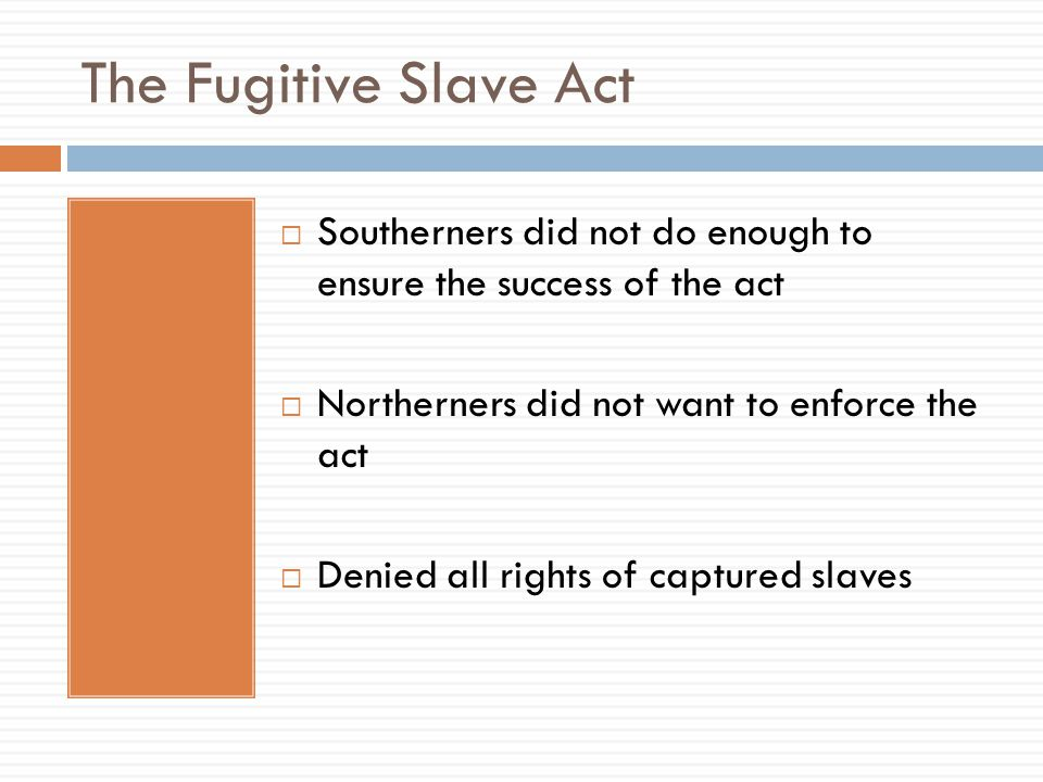The Fugitive Slave Act Southerners did not do enough to ensure the success of the act. Northerners did not want to enforce the act.