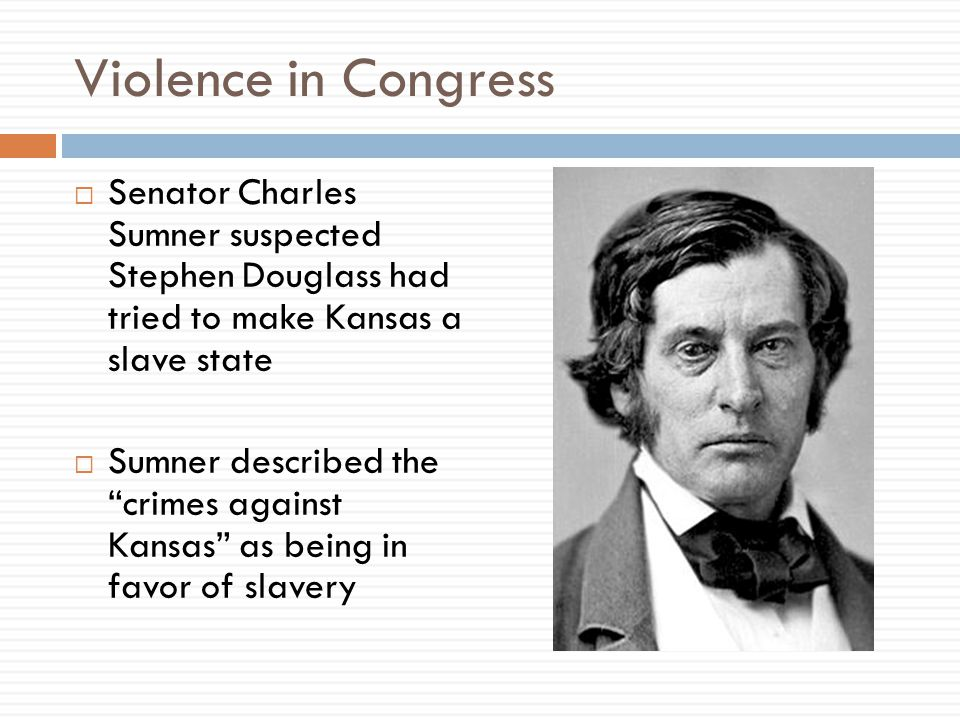 Violence in Congress Senator Charles Sumner suspected Stephen Douglass had tried to make Kansas a slave state.