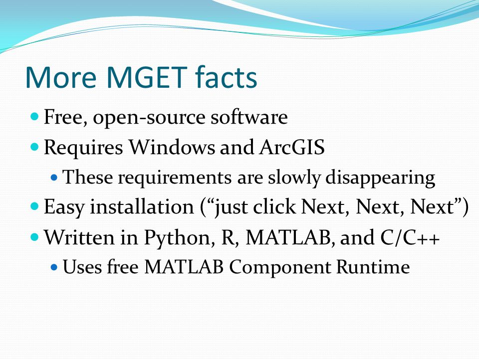 More MGET facts Free, open-source software Requires Windows and ArcGIS