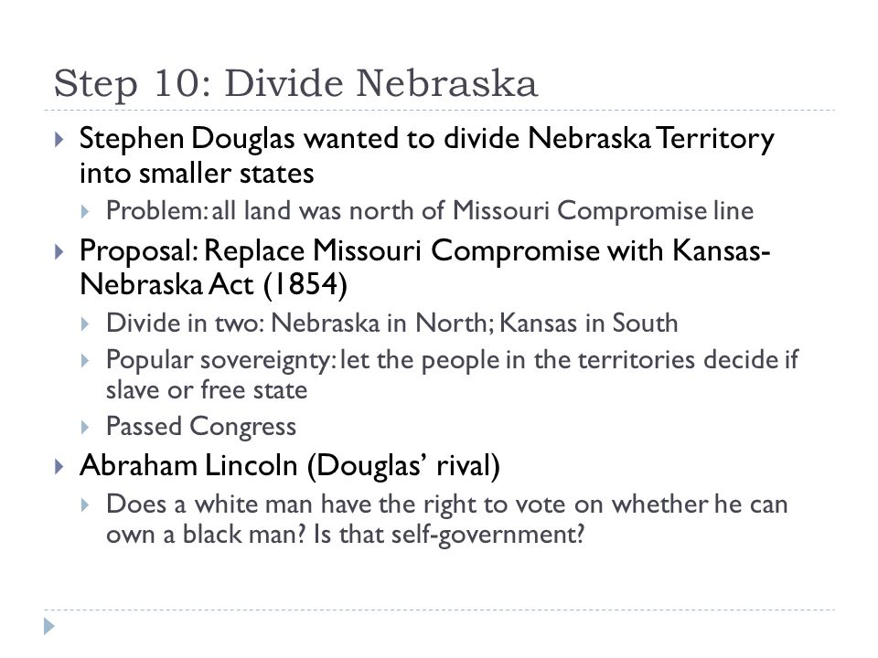 Step 10: Divide Nebraska Stephen Douglas wanted to divide Nebraska Territory into smaller states.