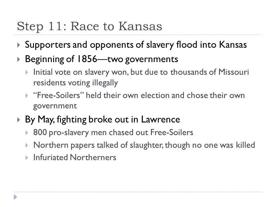 Step 11: Race to Kansas Supporters and opponents of slavery flood into Kansas. Beginning of 1856—two governments.
