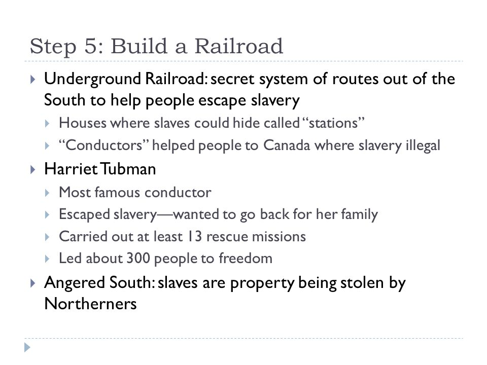 Step 5: Build a Railroad Underground Railroad: secret system of routes out of the South to help people escape slavery.
