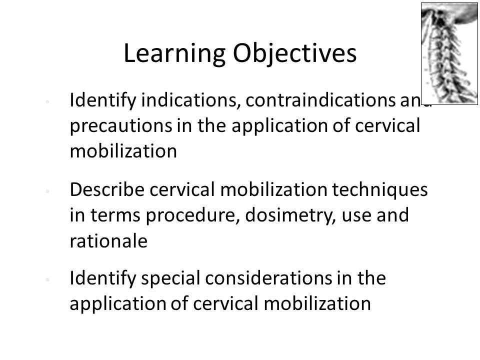 Learning Objectives Identify indications, contraindications and precautions in the application of cervical mobilization.