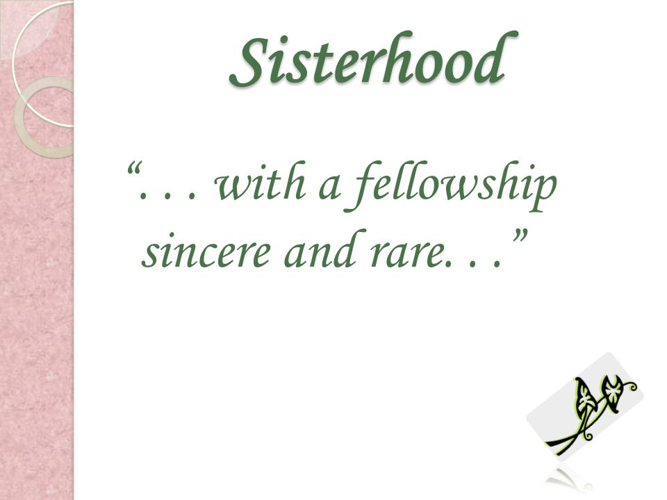 Sisterhood . . . with a fellowship sincere and rare. . .