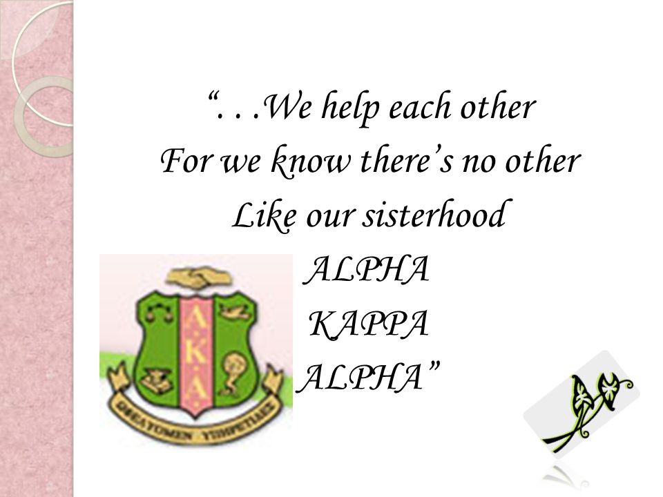 . . .We help each other For we know there's no other Like our sisterhood ALPHA KAPPA ALPHA