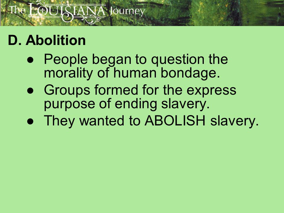 D. Abolition People began to question the morality of human bondage. Groups formed for the express purpose of ending slavery.